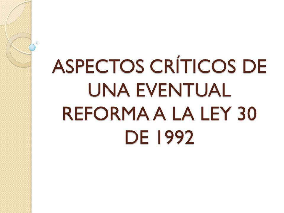 ASPECTOS CRÍTICOS DE UNA EVENTUAL REFORMA A LA LEY 30 DE 1992