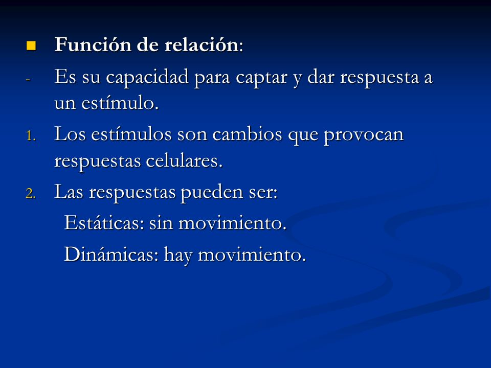 Función de relación: Es su capacidad para captar y dar respuesta a un estímulo. Los estímulos son cambios que provocan respuestas celulares.