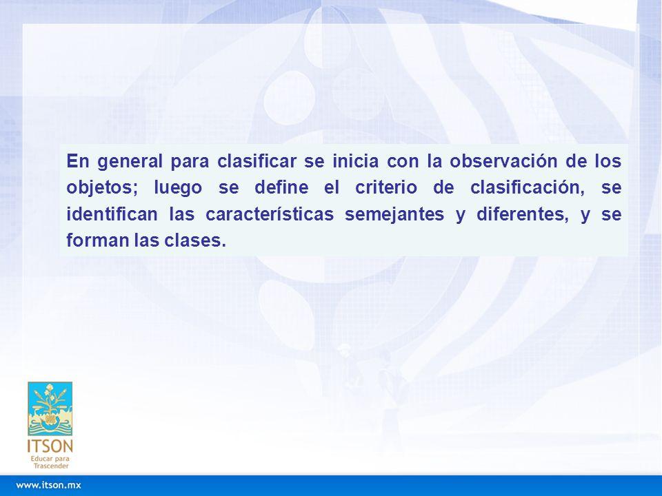 En general para clasificar se inicia con la observación de los objetos; luego se define el criterio de clasificación, se identifican las características semejantes y diferentes, y se forman las clases.