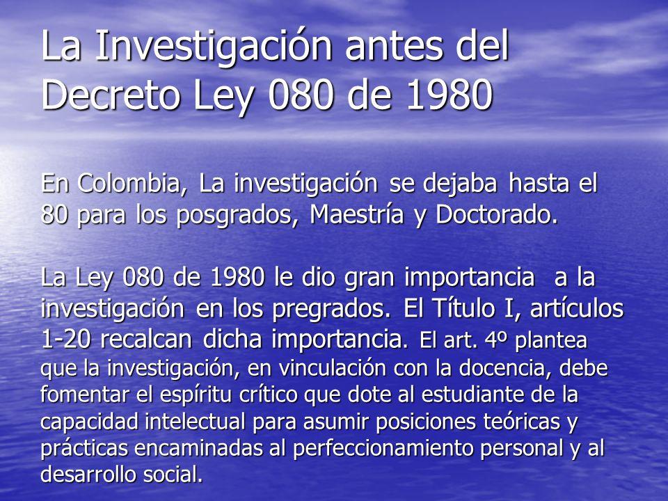La Investigación antes del Decreto Ley 080 de 1980 En Colombia, La investigación se dejaba hasta el 80 para los posgrados, Maestría y Doctorado.