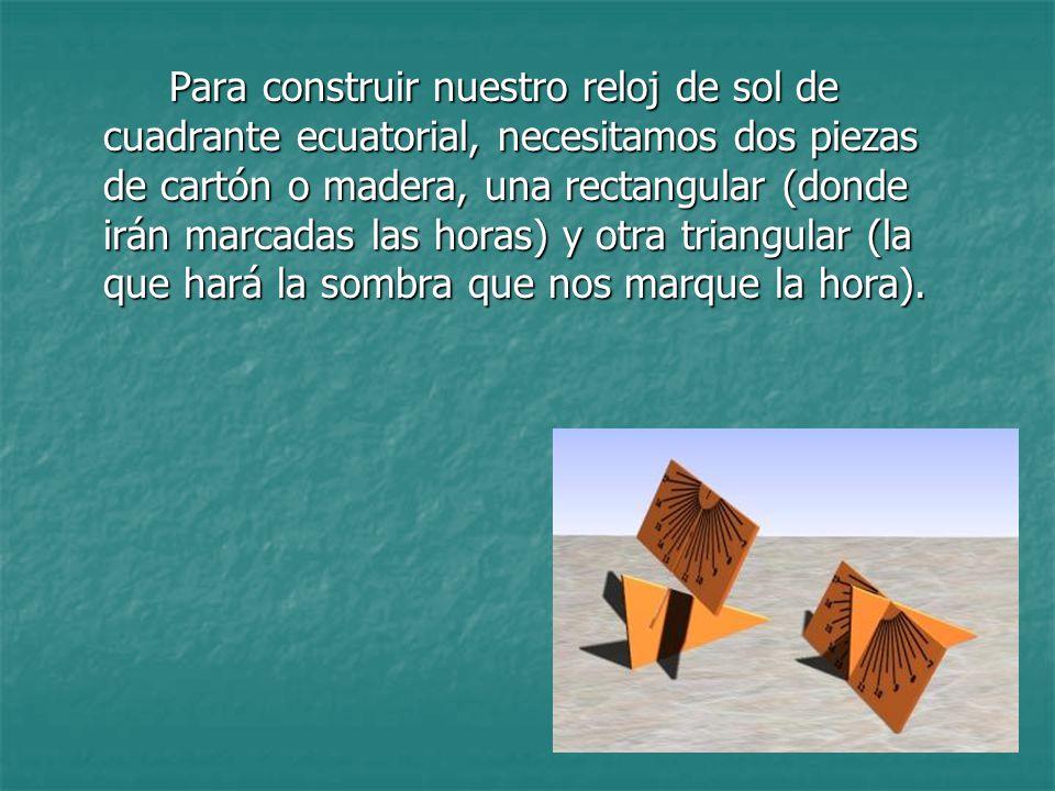 Para construir nuestro reloj de sol de cuadrante ecuatorial, necesitamos dos piezas de cartón o madera, una rectangular (donde irán marcadas las horas) y otra triangular (la que hará la sombra que nos marque la hora).
