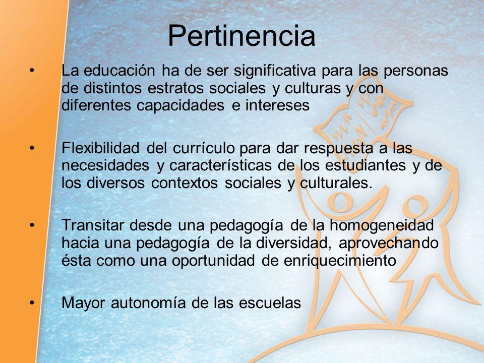 Pertinencia La educación ha de ser significativa para las personas de distintos estratos sociales y culturas y con diferentes capacidades e intereses.