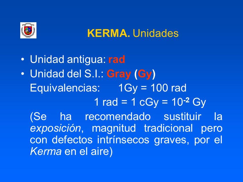 KERMA. Unidades Unidad antigua: rad. Unidad del S.I.: Gray (Gy) Equivalencias: 1Gy = 100 rad. 1 rad = 1 cGy = 10-2 Gy.