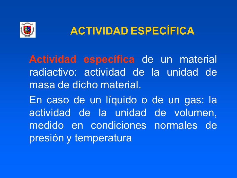 ACTIVIDAD ESPECÍFICA Actividad específica de un material radiactivo: actividad de la unidad de masa de dicho material.
