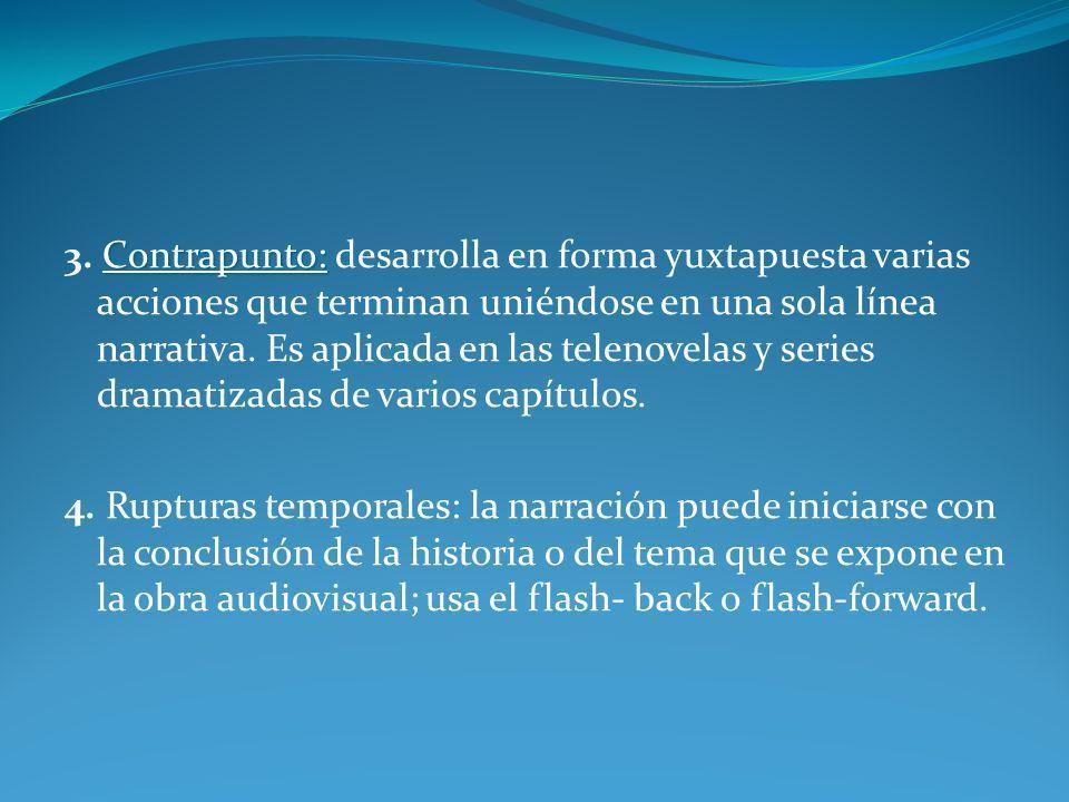 3. Contrapunto: desarrolla en forma yuxtapuesta varias acciones que terminan uniéndose en una sola línea narrativa. Es aplicada en las telenovelas y series dramatizadas de varios capítulos.