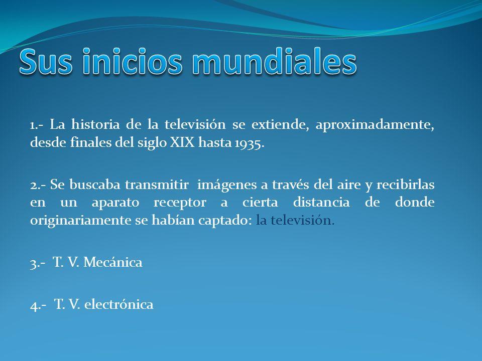 Sus inicios mundiales 1.- La historia de la televisión se extiende, aproximadamente, desde finales del siglo XIX hasta 1935.