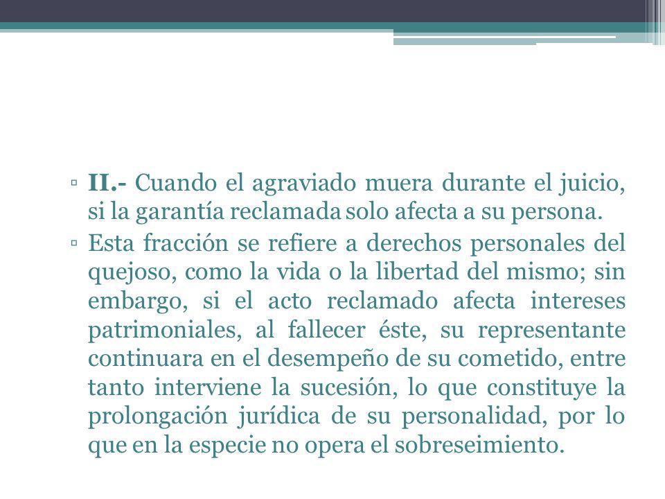II.- Cuando el agraviado muera durante el juicio, si la garantía reclamada solo afecta a su persona.