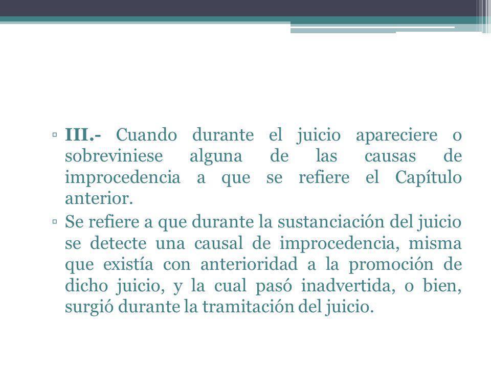 III.- Cuando durante el juicio apareciere o sobreviniese alguna de las causas de improcedencia a que se refiere el Capítulo anterior.