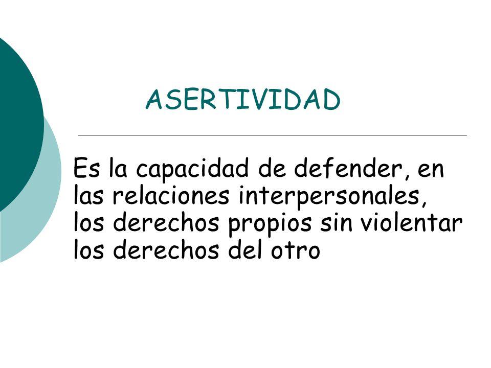 ASERTIVIDAD Es la capacidad de defender, en las relaciones interpersonales, los derechos propios sin violentar los derechos del otro.