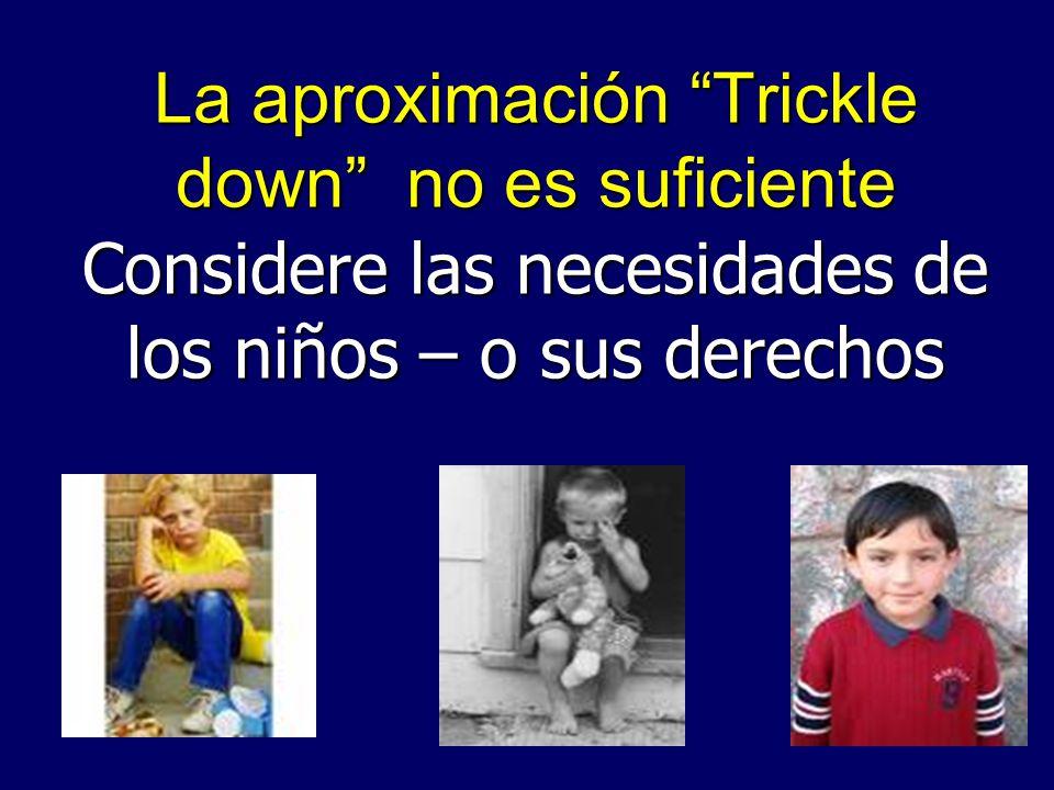 La aproximación Trickle down no es suficiente Considere las necesidades de los niños – o sus derechos