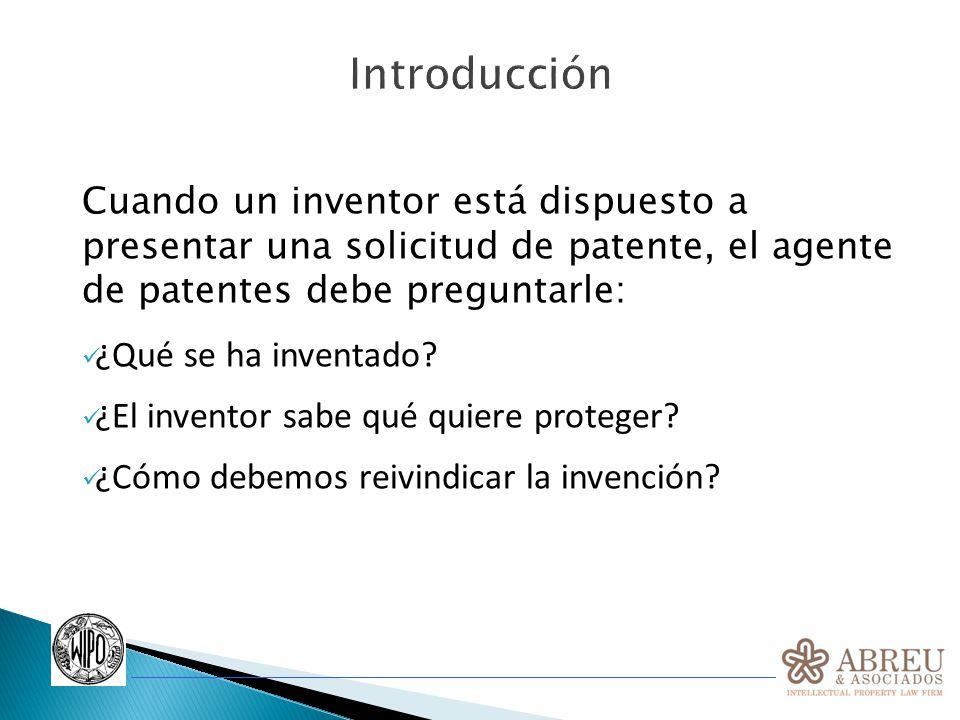 Introducción Cuando un inventor está dispuesto a presentar una solicitud de patente, el agente de patentes debe preguntarle: