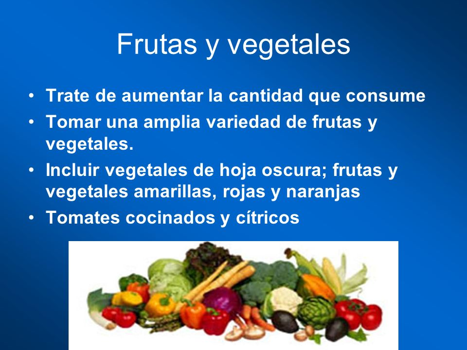Frutas y vegetales Trate de aumentar la cantidad que consume