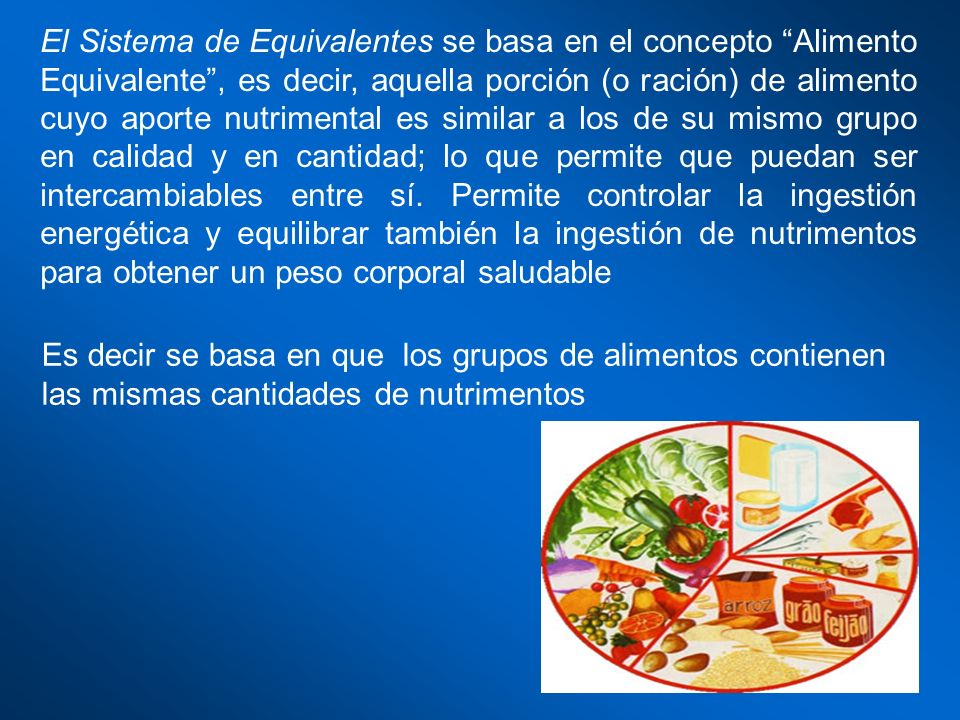 El Sistema de Equivalentes se basa en el concepto Alimento Equivalente , es decir, aquella porción (o ración) de alimento cuyo aporte nutrimental es similar a los de su mismo grupo en calidad y en cantidad; lo que permite que puedan ser intercambiables entre sí. Permite controlar la ingestión energética y equilibrar también la ingestión de nutrimentos para obtener un peso corporal saludable