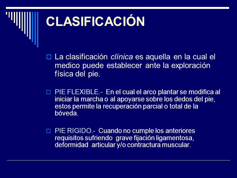 CLASIFICACIÓN La clasificación clínica es aquella en la cual el medico puede establecer ante la exploración física del pie.