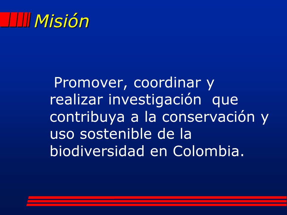 Misión Promover, coordinar y realizar investigación que contribuya a la conservación y uso sostenible de la biodiversidad en Colombia.