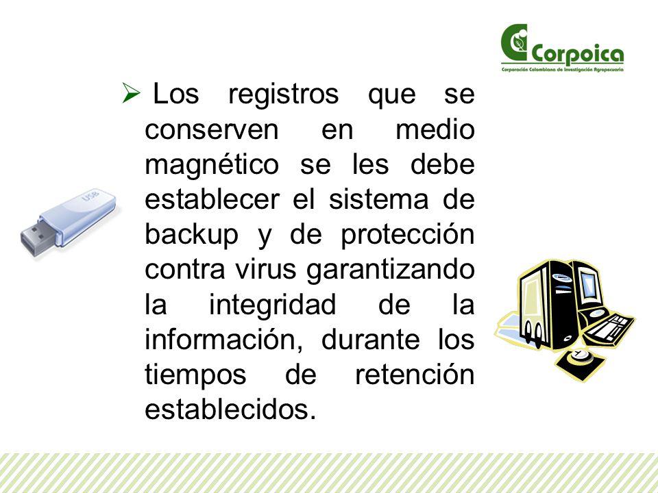 Los registros que se conserven en medio magnético se les debe establecer el sistema de backup y de protección contra virus garantizando la integridad de la información, durante los tiempos de retención establecidos.
