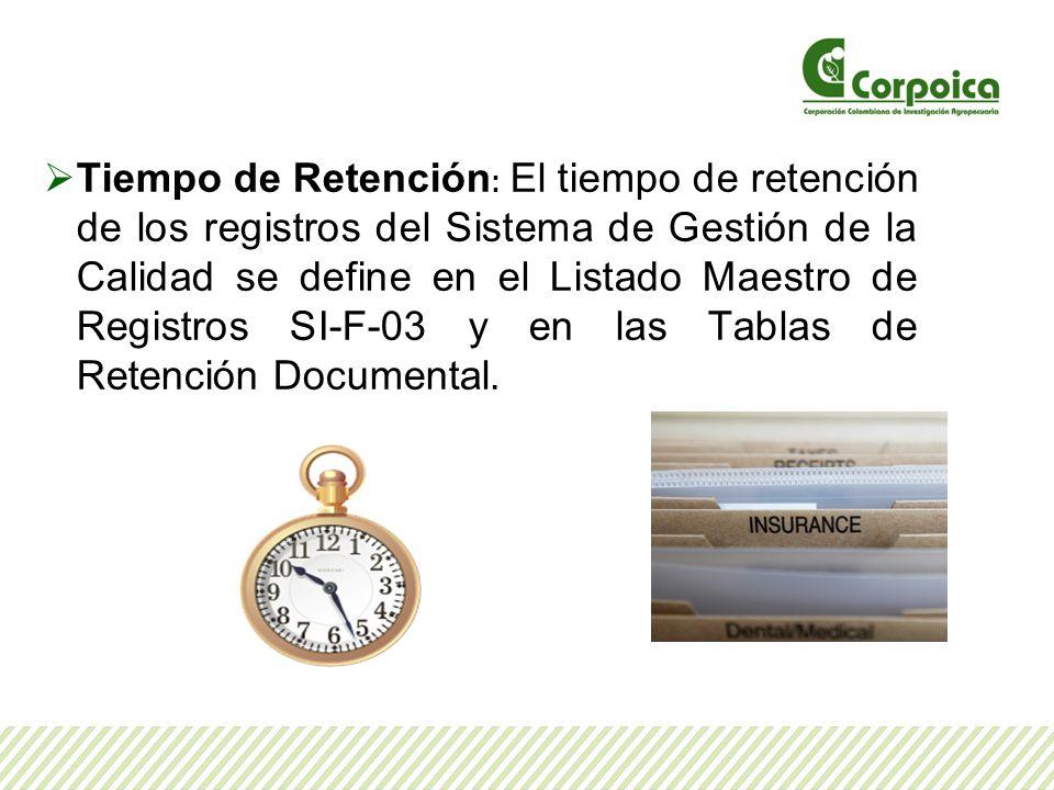 Tiempo de Retención: El tiempo de retención de los registros del Sistema de Gestión de la Calidad se define en el Listado Maestro de Registros SI-F-03 y en las Tablas de Retención Documental.