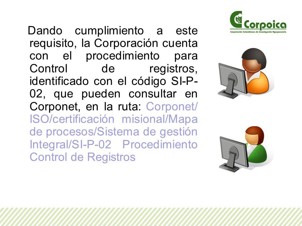 Dando cumplimiento a este requisito, la Corporación cuenta con el procedimiento para Control de registros, identificado con el código SI-P-02, que pueden consultar en Corponet, en la ruta: Corponet/ ISO/certificación misional/Mapa de procesos/Sistema de gestión Integral/SI-P-02 Procedimiento Control de Registros