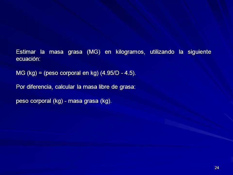 Estimar la masa grasa (MG) en kilogramos, utilizando la siguiente ecuación: