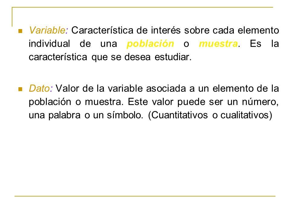 Variable: Característica de interés sobre cada elemento individual de una población o muestra. Es la característica que se desea estudiar.