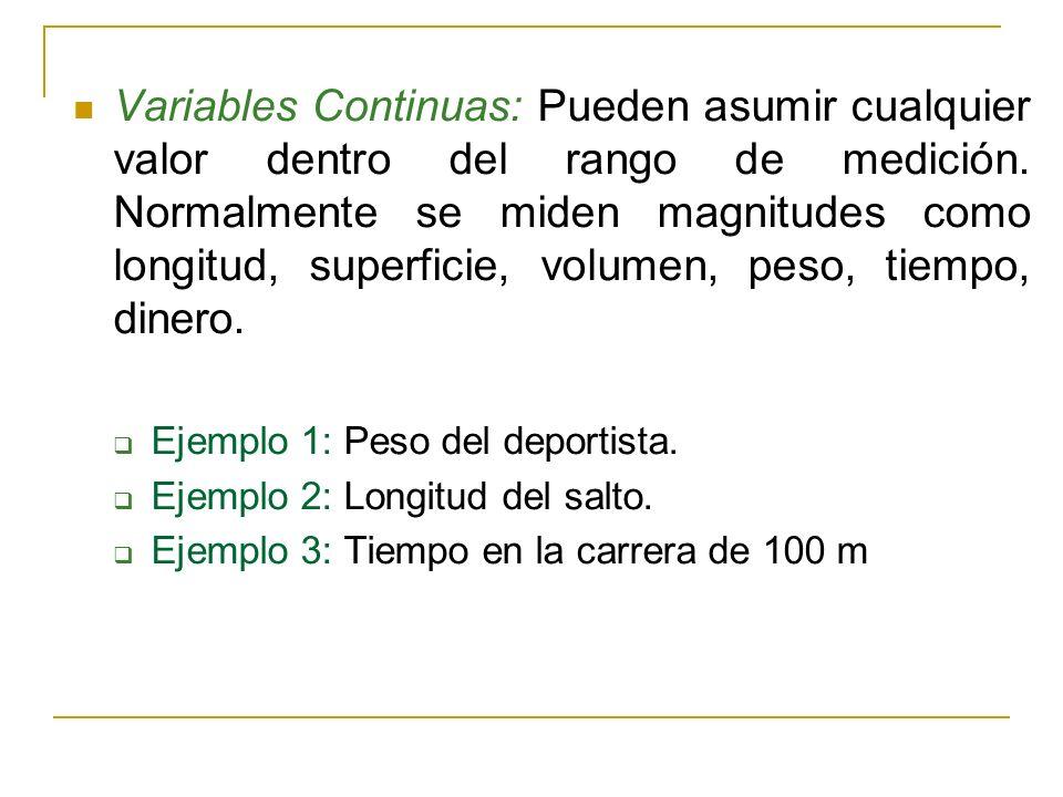 Variables Continuas: Pueden asumir cualquier valor dentro del rango de medición. Normalmente se miden magnitudes como longitud, superficie, volumen, peso, tiempo, dinero.