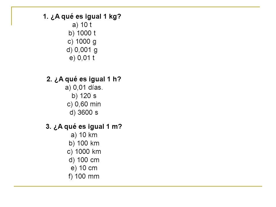 1. ¿A qué es igual 1 kg a) 10 t. b) 1000 t. c) 1000 g. d) 0,001 g. e) 0,01 t. 2. ¿A qué es igual 1 h