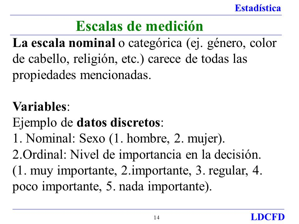 Escalas de medición La escala nominal o categórica (ej. género, color de cabello, religión, etc.) carece de todas las propiedades mencionadas.