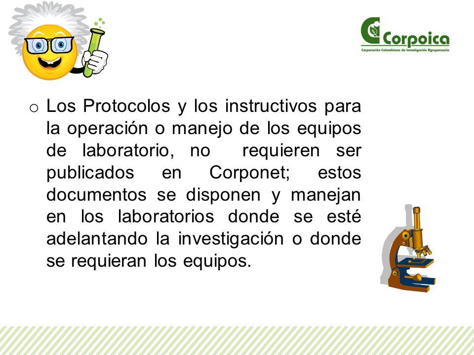 Los Protocolos y los instructivos para la operación o manejo de los equipos de laboratorio, no requieren ser publicados en Corponet; estos documentos se disponen y manejan en los laboratorios donde se esté adelantando la investigación o donde se requieran los equipos.
