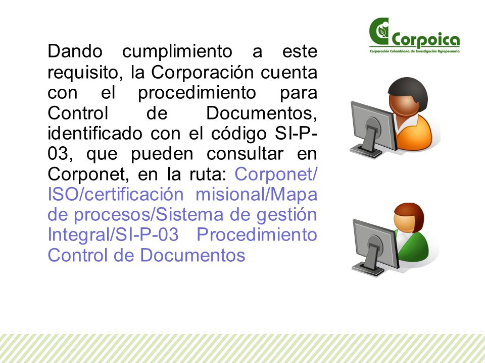 Dando cumplimiento a este requisito, la Corporación cuenta con el procedimiento para Control de Documentos, identificado con el código SI-P-03, que pueden consultar en Corponet, en la ruta: Corponet/ ISO/certificación misional/Mapa de procesos/Sistema de gestión Integral/SI-P-03 Procedimiento Control de Documentos