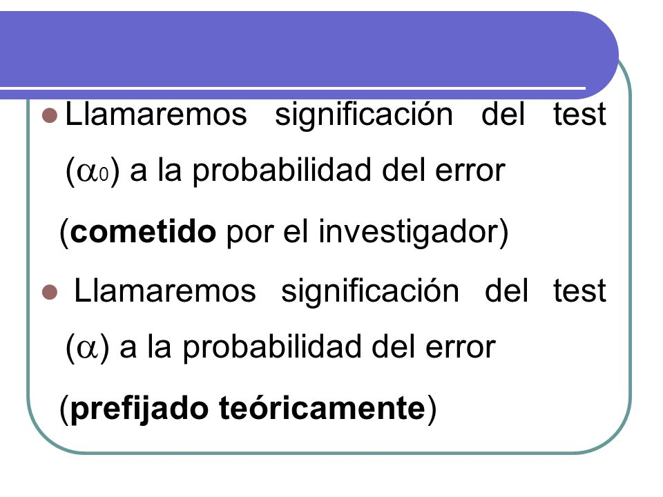 Llamaremos significación del test (0) a la probabilidad del error