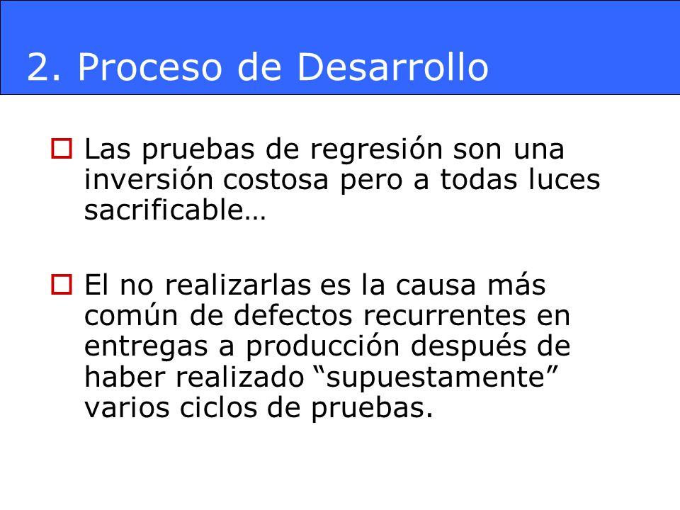 2. Proceso de Desarrollo Las pruebas de regresión son una inversión costosa pero a todas luces sacrificable…