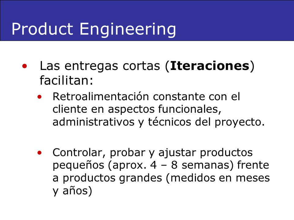 Product Engineering Las entregas cortas (Iteraciones) facilitan: