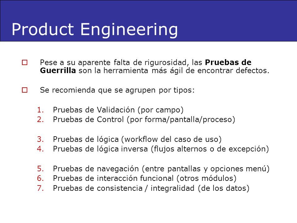 Product Engineering Pese a su aparente falta de rigurosidad, las Pruebas de Guerrilla son la herramienta más ágil de encontrar defectos.