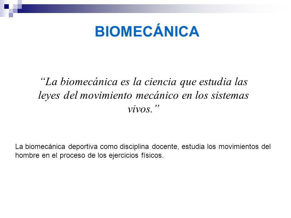 BIOMECÁNICA La biomecánica es la ciencia que estudia las leyes del movimiento mecánico en los sistemas vivos.