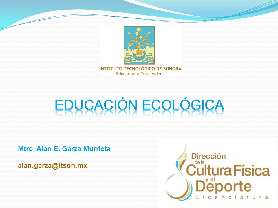 Educación ecológica Mtro. Alan E. Garza Murrieta alan.garza@itson.mx