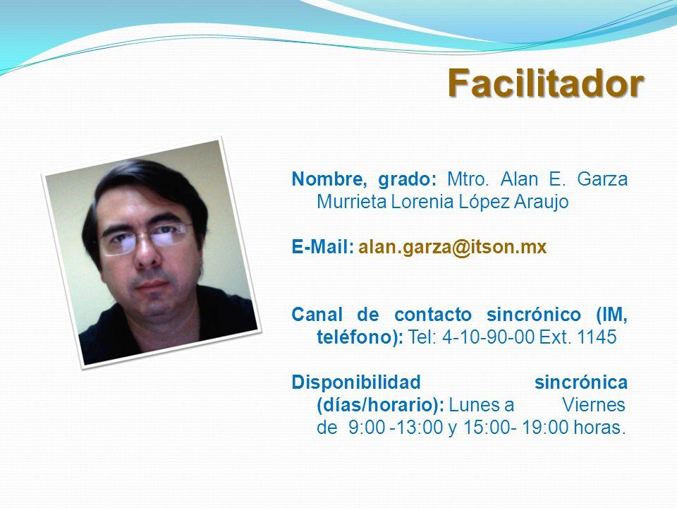 Facilitador Nombre, grado: Mtro. Alan E. Garza Murrieta Lorenia López Araujo. E-Mail: alan.garza@itson.mx.