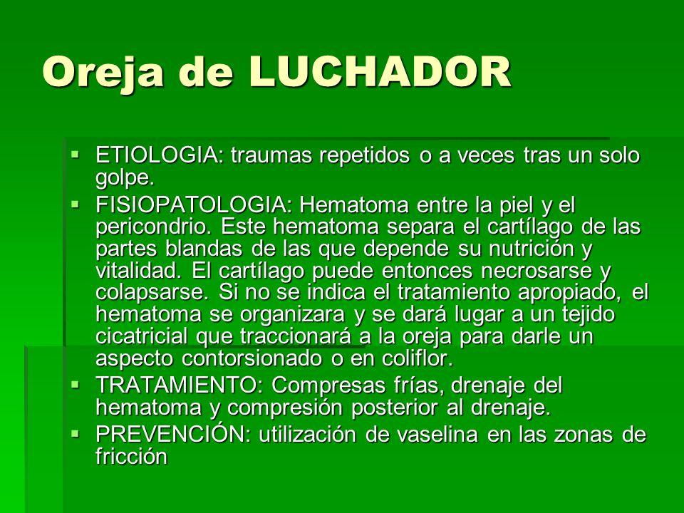 Oreja de LUCHADOR ETIOLOGIA: traumas repetidos o a veces tras un solo golpe.