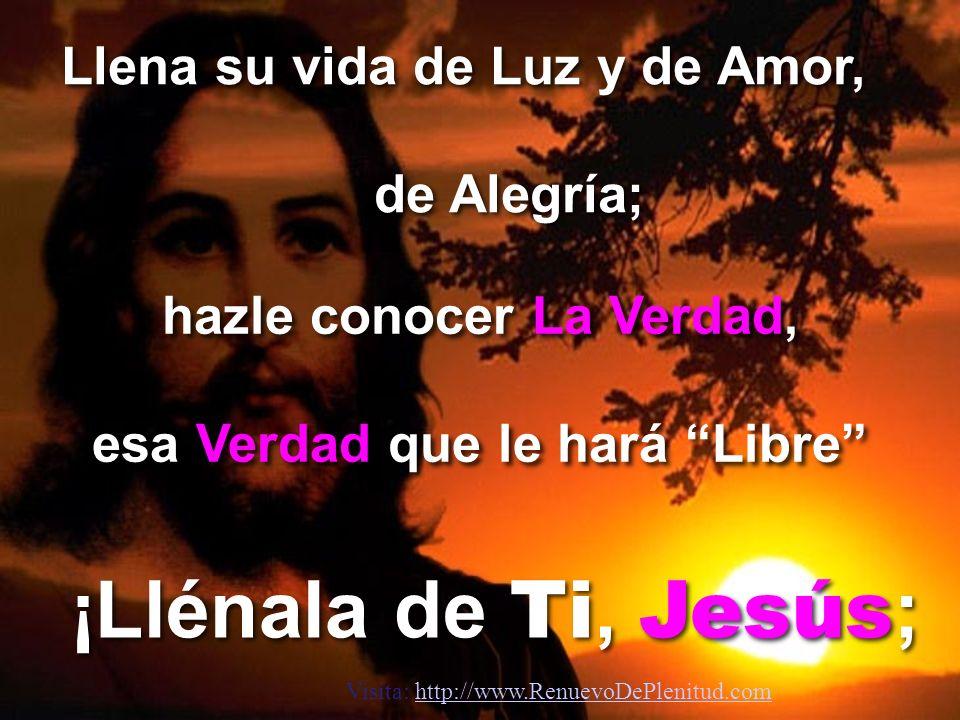 ¡Llénala de Ti, Jesús; Llena su vida de Luz y de Amor, de Alegría;