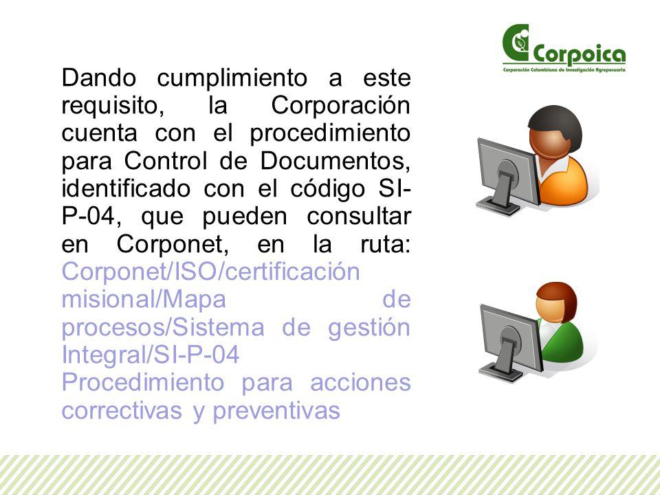 Dando cumplimiento a este requisito, la Corporación cuenta con el procedimiento para Control de Documentos, identificado con el código SI-P-04, que pueden consultar en Corponet, en la ruta: Corponet/ISO/certificación misional/Mapa de procesos/Sistema de gestión Integral/SI-P-04 Procedimiento para acciones correctivas y preventivas