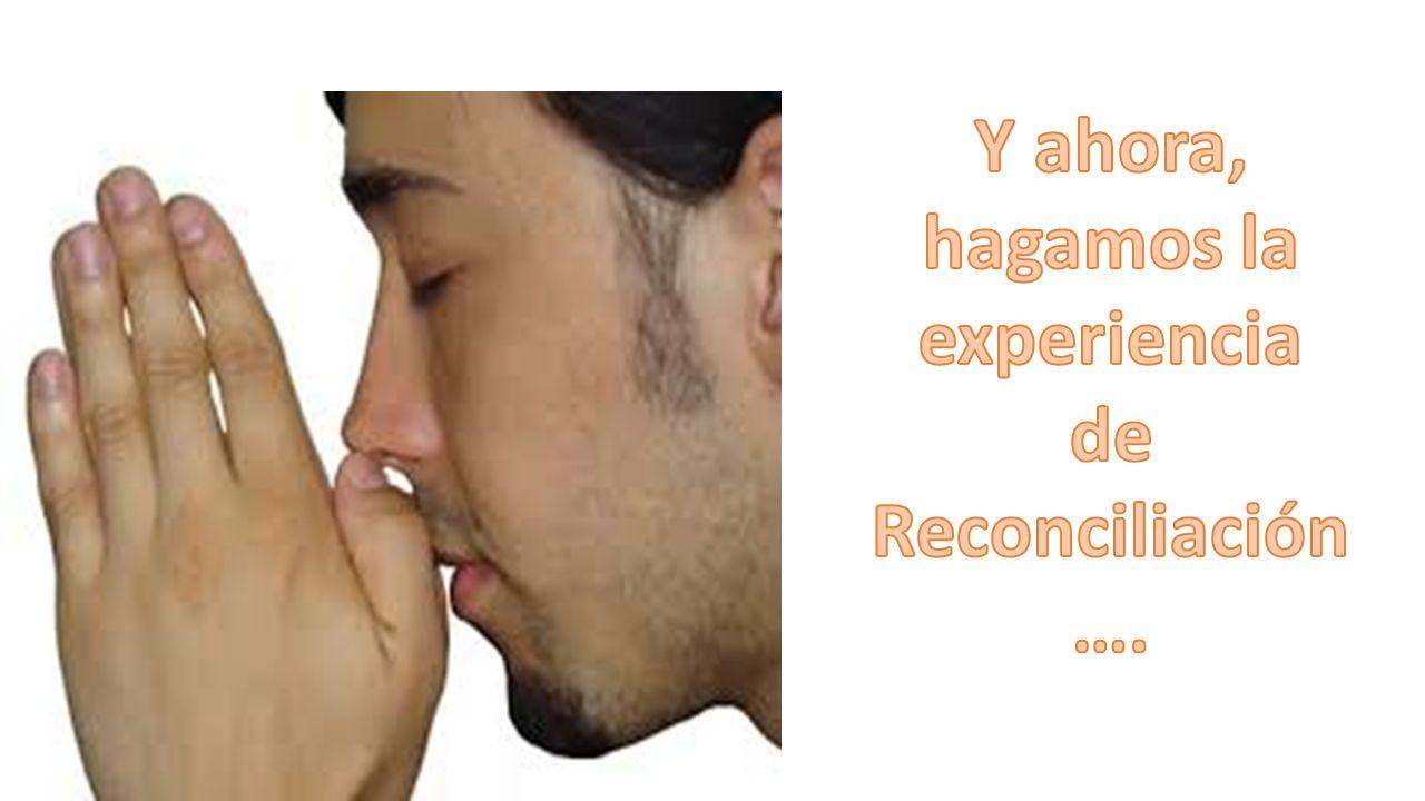 Y ahora, hagamos la experiencia de Reconciliación….