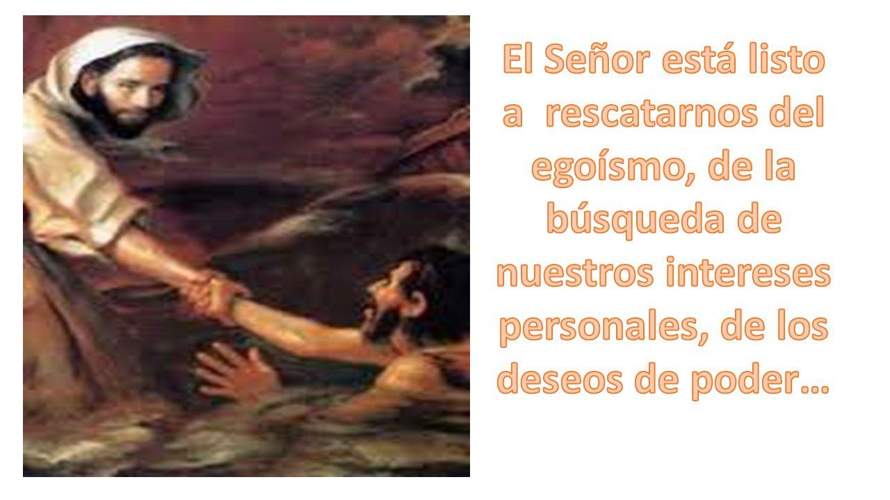 El Señor está listo a rescatarnos del egoísmo, de la búsqueda de nuestros intereses personales, de los deseos de poder…