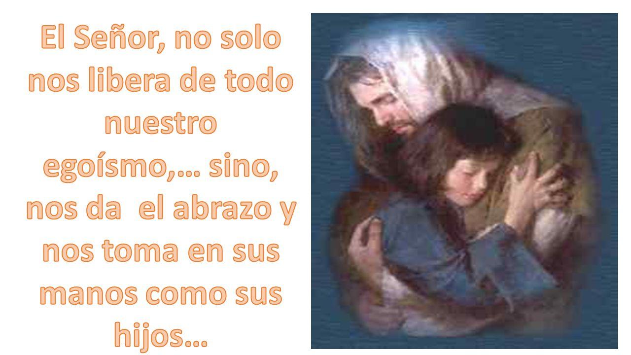 El Señor, no solo nos libera de todo nuestro egoísmo,… sino, nos da el abrazo y nos toma en sus manos como sus hijos…