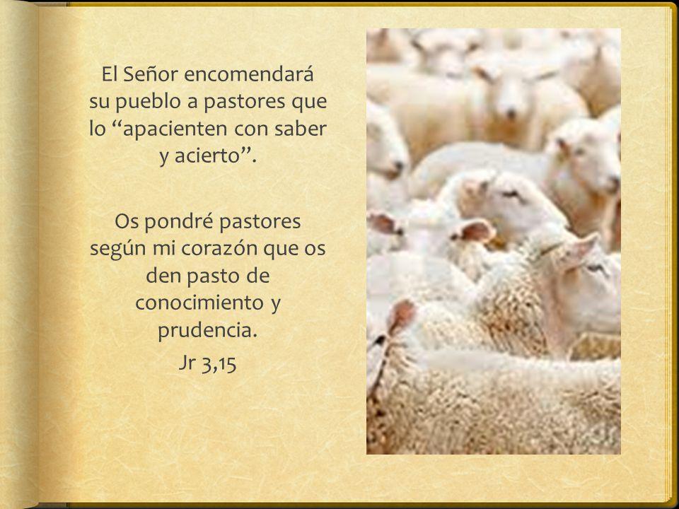 El Señor encomendará su pueblo a pastores que lo apacienten con saber y acierto .