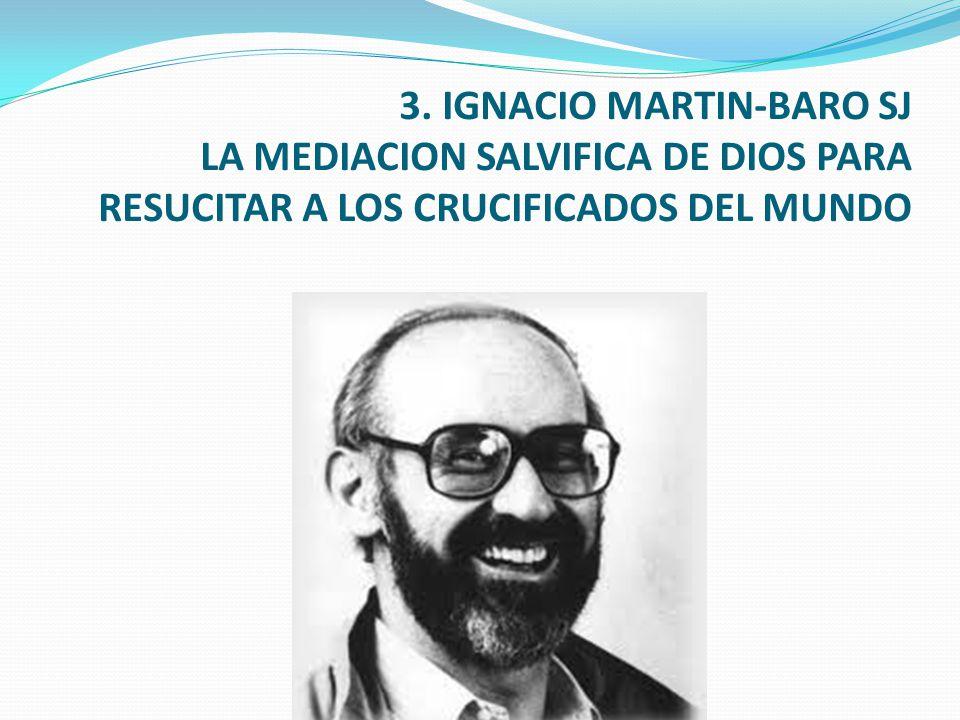 3. IGNACIO MARTIN-BARO SJ LA MEDIACION SALVIFICA DE DIOS PARA RESUCITAR A LOS CRUCIFICADOS DEL MUNDO