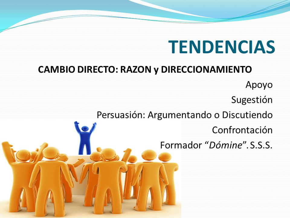 TENDENCIAS CAMBIO DIRECTO: RAZON y DIRECCIONAMIENTO Apoyo Sugestión Persuasión: Argumentando o Discutiendo Confrontación Formador Dómine .