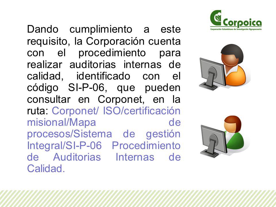 Dando cumplimiento a este requisito, la Corporación cuenta con el procedimiento para realizar auditorias internas de calidad, identificado con el código SI-P-06, que pueden consultar en Corponet, en la ruta: Corponet/ ISO/certificación misional/Mapa de procesos/Sistema de gestión Integral/SI-P-06 Procedimiento de Auditorias Internas de Calidad.