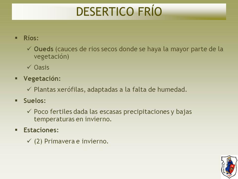 DESERTICO FRÍO Ríos: Oueds (cauces de rios secos donde se haya la mayor parte de la vegetación) Oasis.