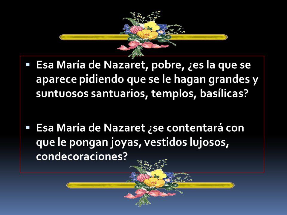 Esa María de Nazaret, pobre, ¿es la que se aparece pidiendo que se le hagan grandes y suntuosos santuarios, templos, basílicas