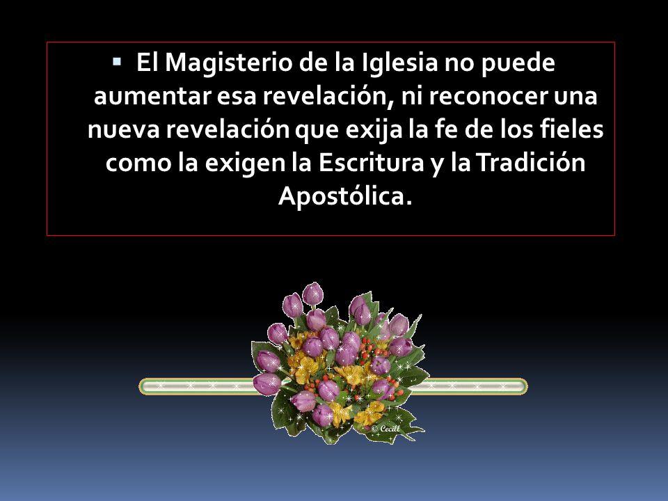 El Magisterio de la Iglesia no puede aumentar esa revelación, ni reconocer una nueva revelación que exija la fe de los fieles como la exigen la Escritura y la Tradición Apostólica.