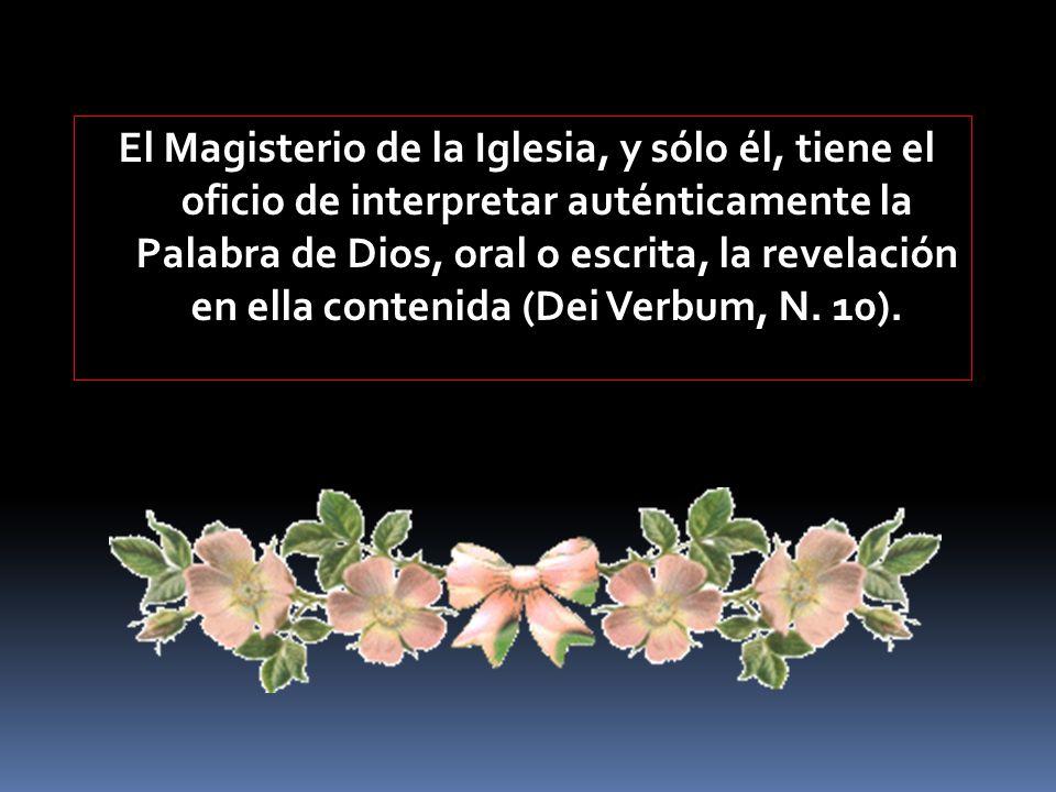 El Magisterio de la Iglesia, y sólo él, tiene el oficio de interpretar auténticamente la Palabra de Dios, oral o escrita, la revelación en ella contenida (Dei Verbum, N.